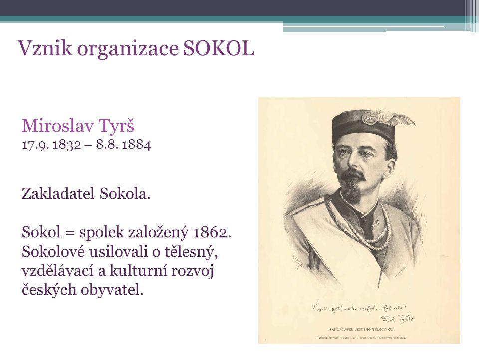 Vznik organizace SOKOL Miroslav Tyrš 17.9. 1832 – 8.8. 1884 Zakladatel Sokola. Sokol = spolek založený 1862. Sokolové usilovali o tělesný, vzdělávací
