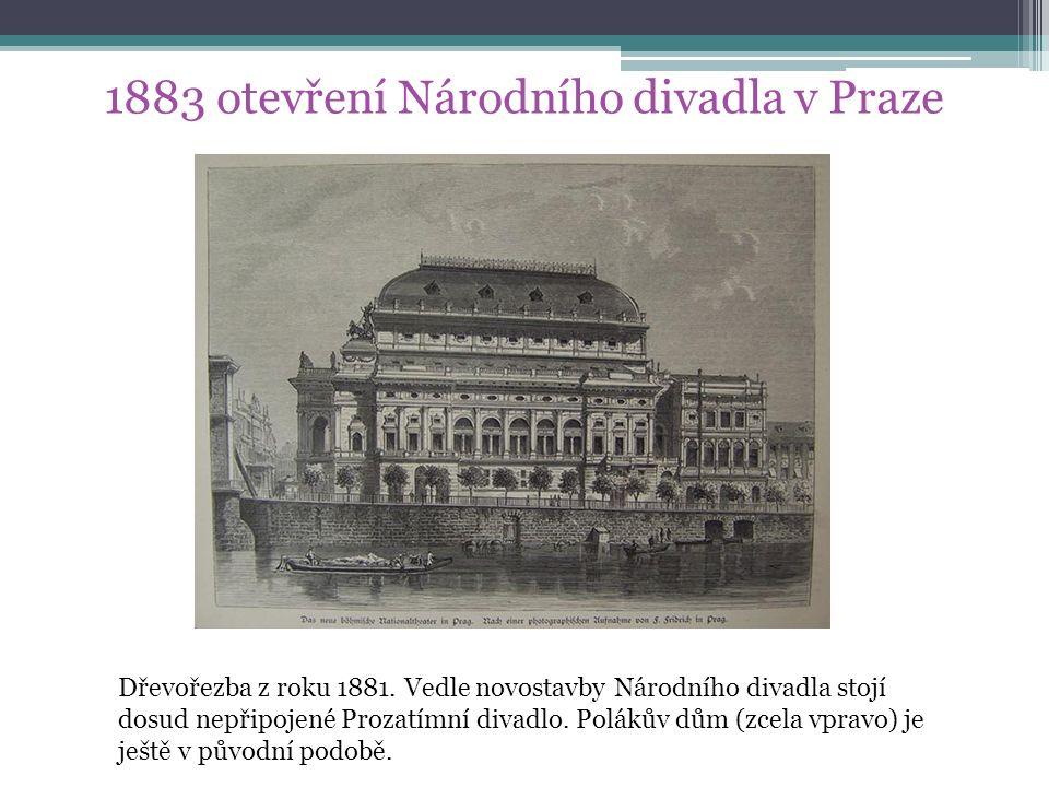 1883 otevření Národního divadla v Praze Dřevořezba z roku 1881. Vedle novostavby Národního divadla stojí dosud nepřipojené Prozatímní divadlo. Polákův