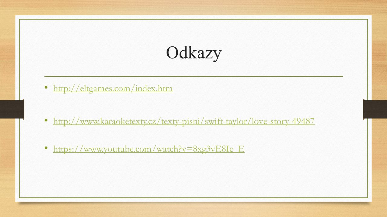 Odkazy http://eltgames.com/index.htm http://www.karaoketexty.cz/texty-pisni/swift-taylor/love-story-49487 https://www.youtube.com/watch v=8xg3vE8Ie_E