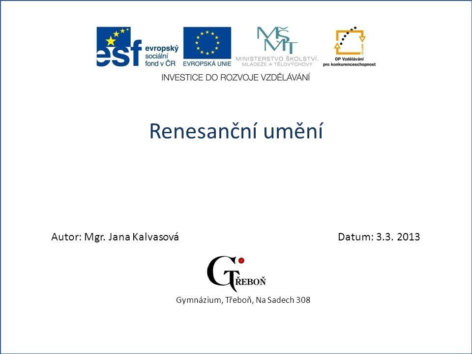 Renesanční umění Autor: Mgr. Jana KalvasováDatum: 3.3. 2013 Gymnázium, Třeboň, Na Sadech 308
