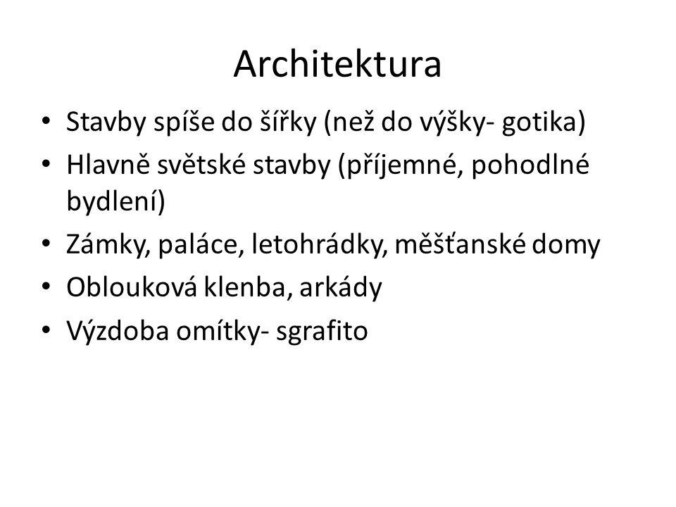 Architektura Stavby spíše do šířky (než do výšky- gotika) Hlavně světské stavby (příjemné, pohodlné bydlení) Zámky, paláce, letohrádky, měšťanské domy Oblouková klenba, arkády Výzdoba omítky- sgrafito