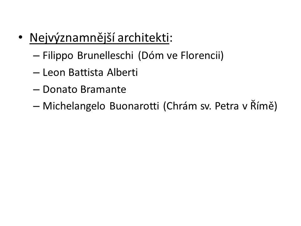 Nejvýznamnější architekti: – Filippo Brunelleschi (Dóm ve Florencii) – Leon Battista Alberti – Donato Bramante – Michelangelo Buonarotti (Chrám sv.