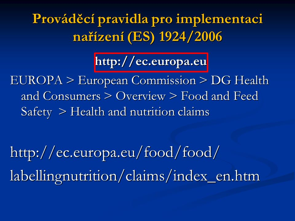 Prováděcí pravidla pro implementaci nařízení (ES) 1924/2006 http://ec.europa.eu http://ec.europa.eu EUROPA > European Commission > DG Health and Consumers > Overview > Food and Feed Safety > Health and nutrition claims http://ec.europa.eu/food/food/labellingnutrition/claims/index_en.htm