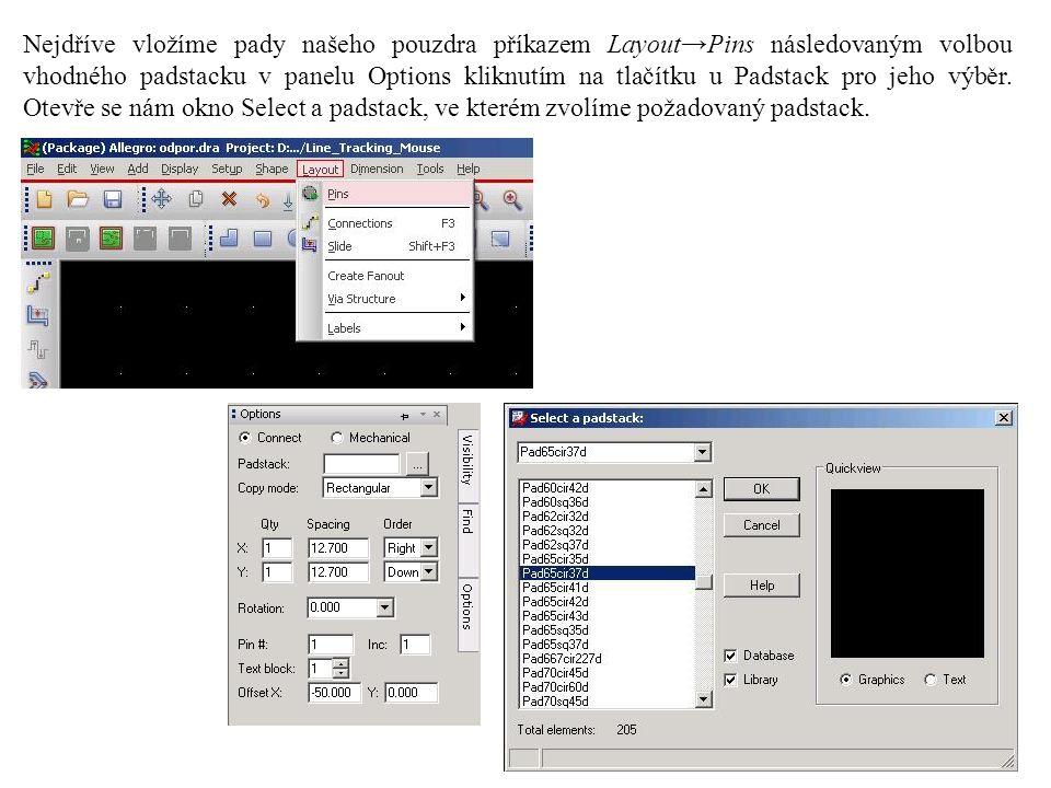 Nejdříve vložíme pady našeho pouzdra příkazem Layout→Pins následovaným volbou vhodného padstacku v panelu Options kliknutím na tlačítku u Padstack pro jeho výběr.