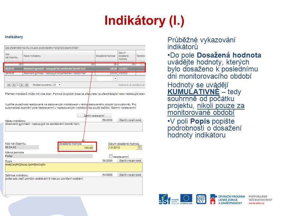 Indikátory (I.) Průběžné vykazování indikátorů Do pole Dosažená hodnota uvádějte hodnoty, kterých bylo dosaženo k poslednímu dni monitorovacího období a Hodnoty se uvádějí KUMULATIVNĚ – tedy souhrnně od počátku projektu, nikoli pouze za monitorované období V poli Popis popište podrobnosti o dosažení hodnoty indikátoru