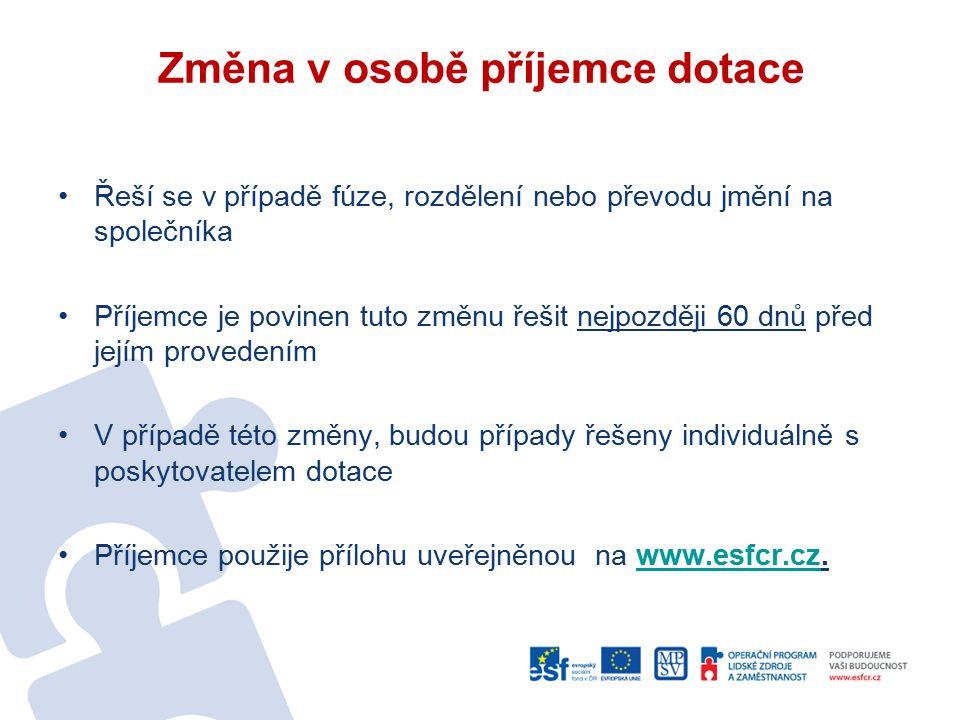 Změna v osobě příjemce dotace Řeší se v případě fúze, rozdělení nebo převodu jmění na společníka Příjemce je povinen tuto změnu řešit nejpozději 60 dnů před jejím provedením V případě této změny, budou případy řešeny individuálně s poskytovatelem dotace Příjemce použije přílohu uveřejněnou na www.esfcr.cz.www.esfcr.cz