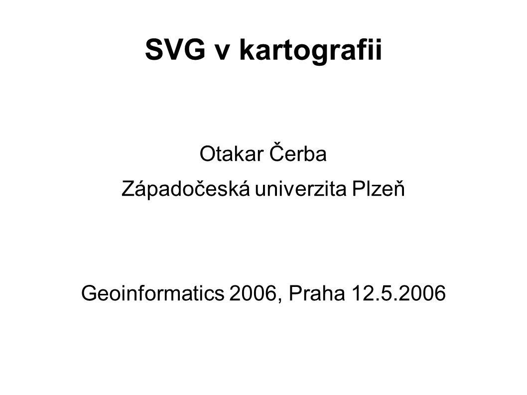 SVG v kartografii Otakar Čerba Západočeská univerzita Plzeň Geoinformatics 2006, Praha 12.5.2006