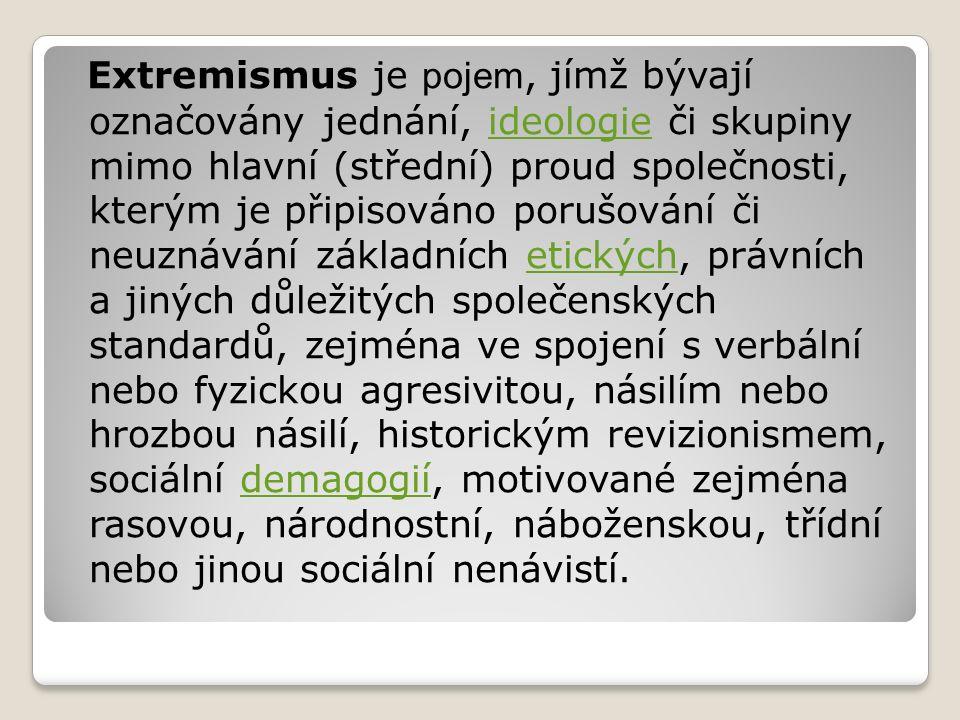 Extremismus je pojem, jímž bývají označovány jednání, ideologie či skupiny mimo hlavní (střední) proud společnosti, kterým je připisováno porušování č