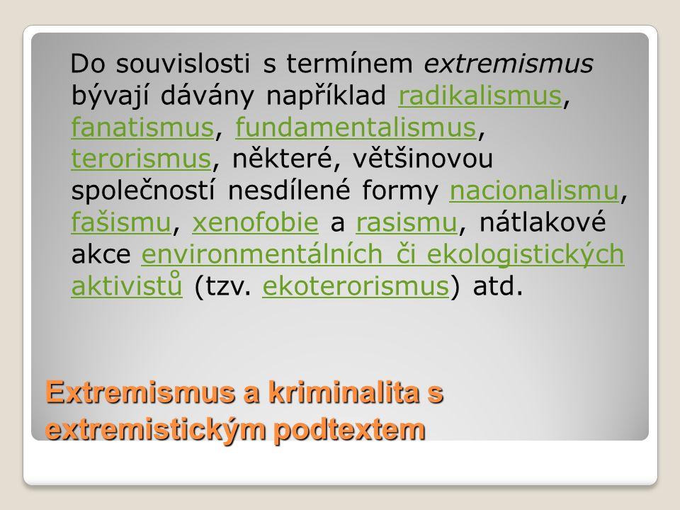 Extremismus a kriminalita s extremistickým podtextem Do souvislosti s termínem extremismus bývají dávány například radikalismus, fanatismus, fundamentalismus, terorismus, některé, většinovou společností nesdílené formy nacionalismu, fašismu, xenofobie a rasismu, nátlakové akce environmentálních či ekologistických aktivistů (tzv.