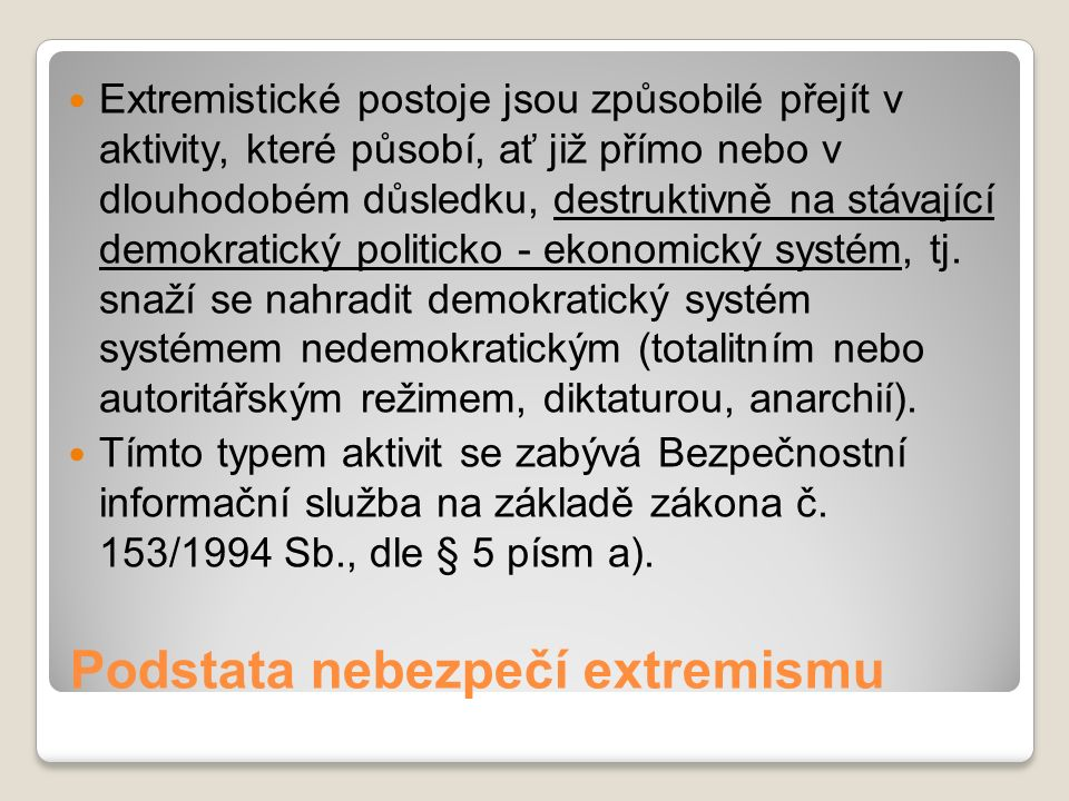 Podstata nebezpečí extremismu Extremistické postoje jsou způsobilé přejít v aktivity, které působí, ať již přímo nebo v dlouhodobém důsledku, destruktivně na stávající demokratický politicko - ekonomický systém, tj.
