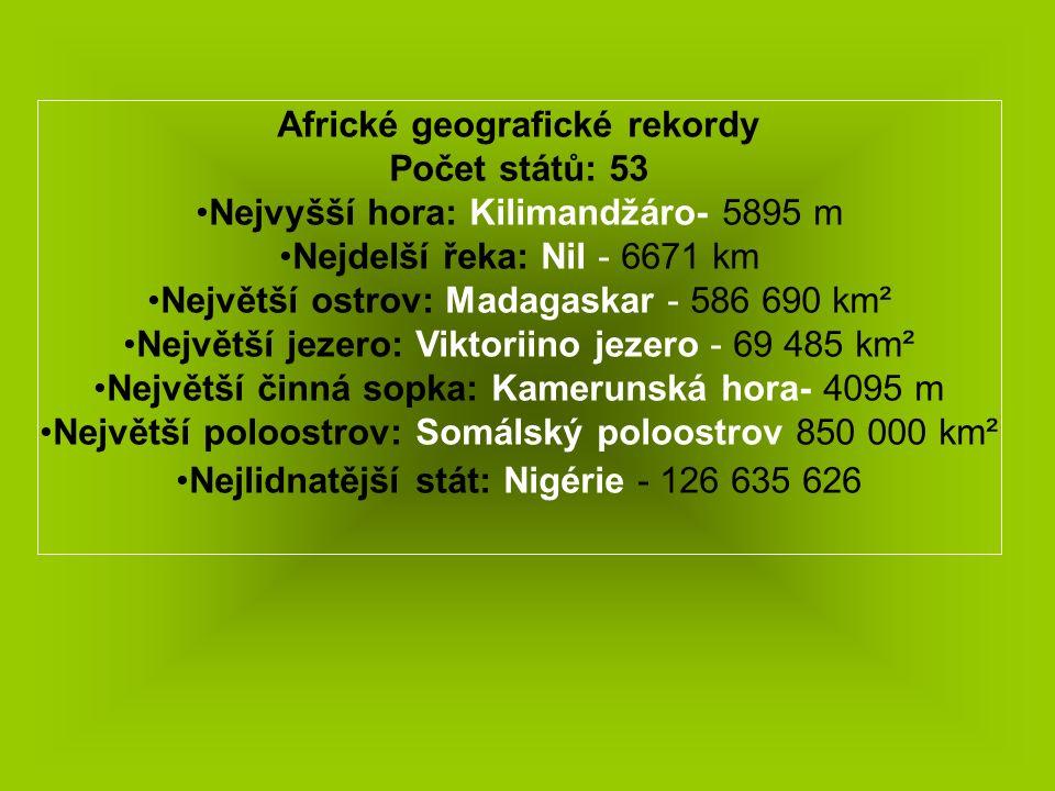 Africké geografické rekordy Počet států: 53 Nejvyšší hora: Kilimandžáro- 5895 m Nejdelší řeka: Nil - 6671 km Největší ostrov: Madagaskar - 586 690 km² Největší jezero: Viktoriino jezero - 69 485 km² Největší činná sopka: Kamerunská hora- 4095 m Největší poloostrov: Somálský poloostrov 850 000 km² Nejlidnatější stát: Nigérie - 126 635 626
