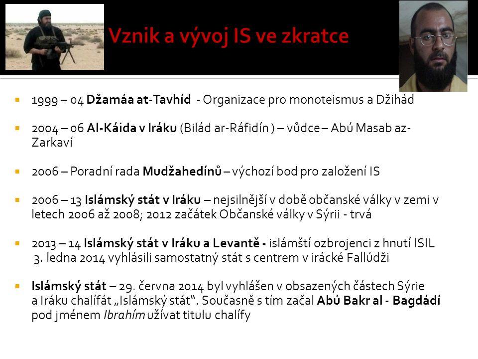  1999 – 04 Džamáa at-Tavhíd - Organizace pro monoteismus a Džihád  2004 – 06 Al-Káida v Iráku (Bilád ar-Ráfidín ) – vůdce – Abú Masab az- Zarkaví  2006 – Poradní rada Mudžahedínů – výchozí bod pro založení IS  2006 – 13 Islámský stát v Iráku – nejsilnější v době občanské války v zemi v letech 2006 až 2008; 2012 začátek Občanské války v Sýrii - trvá  2013 – 14 Islámský stát v Iráku a Levantě - islámští ozbrojenci z hnutí ISIL 3.