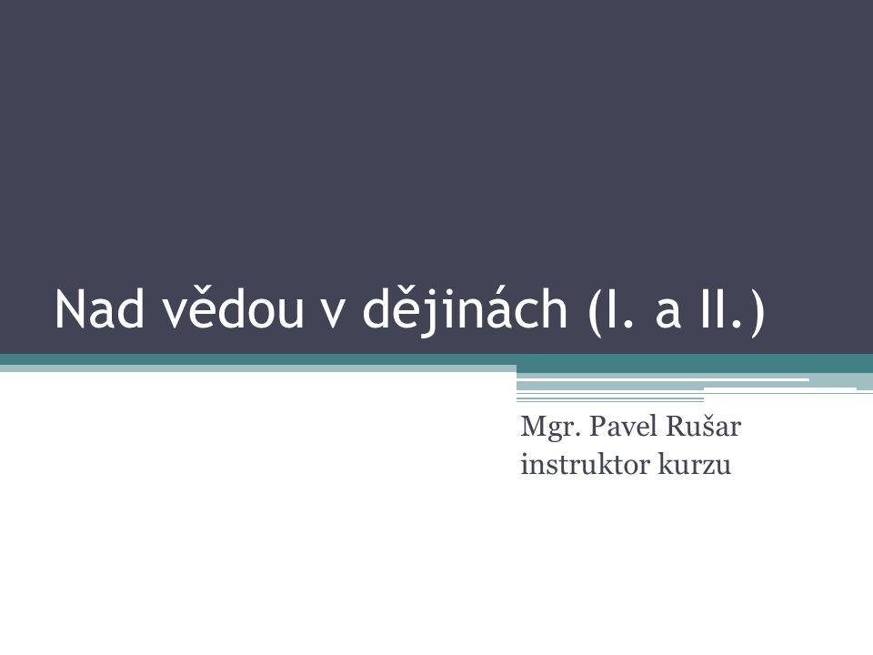 Nad vědou v dějinách (I. a II.) Mgr. Pavel Rušar instruktor kurzu