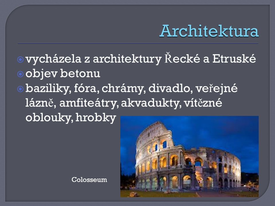  vycházela z architektury Ř ecké a Etruské  objev betonu  baziliky, fóra, chrámy, divadlo, ve ř ejné lázn ě, amfiteátry, akvadukty, vít ě zné oblouky, hrobky Colosseum