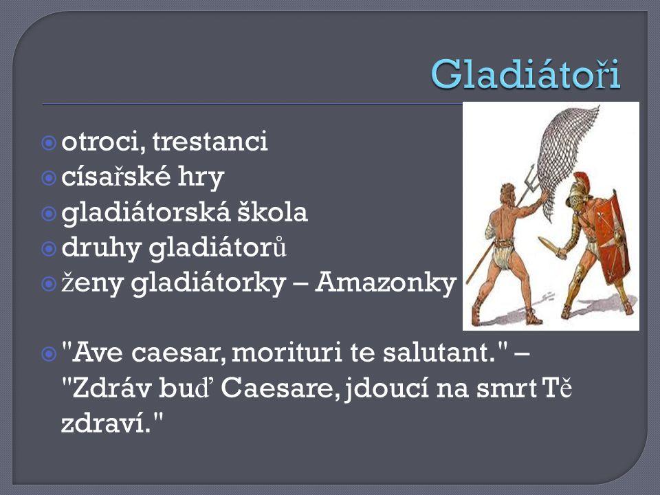  otroci, trestanci  císa ř ské hry  gladiátorská škola  druhy gladiátor ů  ž eny gladiátorky – Amazonky  Ave caesar, morituri te salutant. – Zdráv bu ď Caesare, jdoucí na smrt T ě zdraví.
