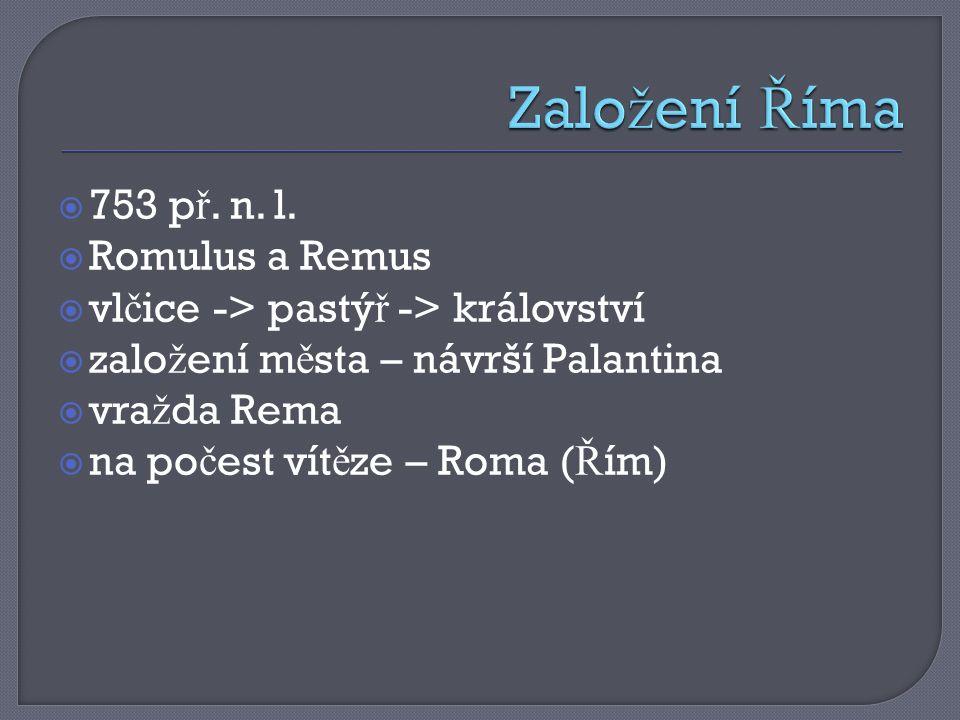  753 p ř. n. l.  Romulus a Remus  vl č ice -> pastý ř -> království  zalo ž ení m ě sta – návrší Palantina  vra ž da Rema  na po č est vít ě ze