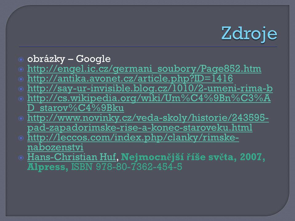  obrázky – Google  http://engel.ic.cz/germani_soubory/Page852.htm http://engel.ic.cz/germani_soubory/Page852.htm  http://antika.avonet.cz/article.php ID=1416 http://antika.avonet.cz/article.php ID=1416  http://say-ur-invisible.blog.cz/1010/2-umeni-rima-b http://say-ur-invisible.blog.cz/1010/2-umeni-rima-b  http://cs.wikipedia.org/wiki/Um%C4%9Bn%C3%A D_starov%C4%9Bku http://cs.wikipedia.org/wiki/Um%C4%9Bn%C3%A D_starov%C4%9Bku  http://www.novinky.cz/veda-skoly/historie/243595- pad-zapadorimske-rise-a-konec-staroveku.html http://www.novinky.cz/veda-skoly/historie/243595- pad-zapadorimske-rise-a-konec-staroveku.html  http://leccos.com/index.php/clanky/rimske- nabozenstvi http://leccos.com/index.php/clanky/rimske- nabozenstvi  Hans-Christian Huf, Nejmocn ě jší ř íše sv ě ta, 2007, Alpress, ISBN 978-80-7362-454-5 Hans-Christian Huf