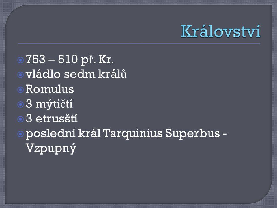  753 – 510 p ř. Kr.  vládlo sedm král ů  Romulus  3 mýti č tí  3 etrusští  poslední král Tarquinius Superbus - Vzpupný