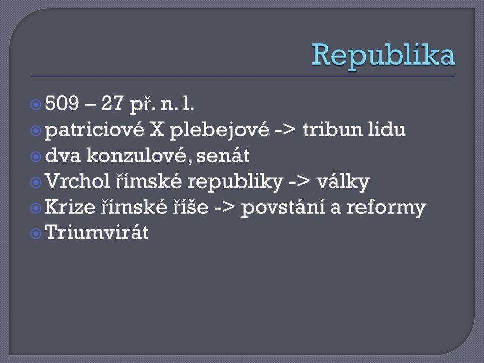  509 – 27 p ř. n. l.  patriciové X plebejové -> tribun lidu  dva konzulové, senát  Vrchol ř ímské republiky -> války  Krize ř ímské ř íše -> povs