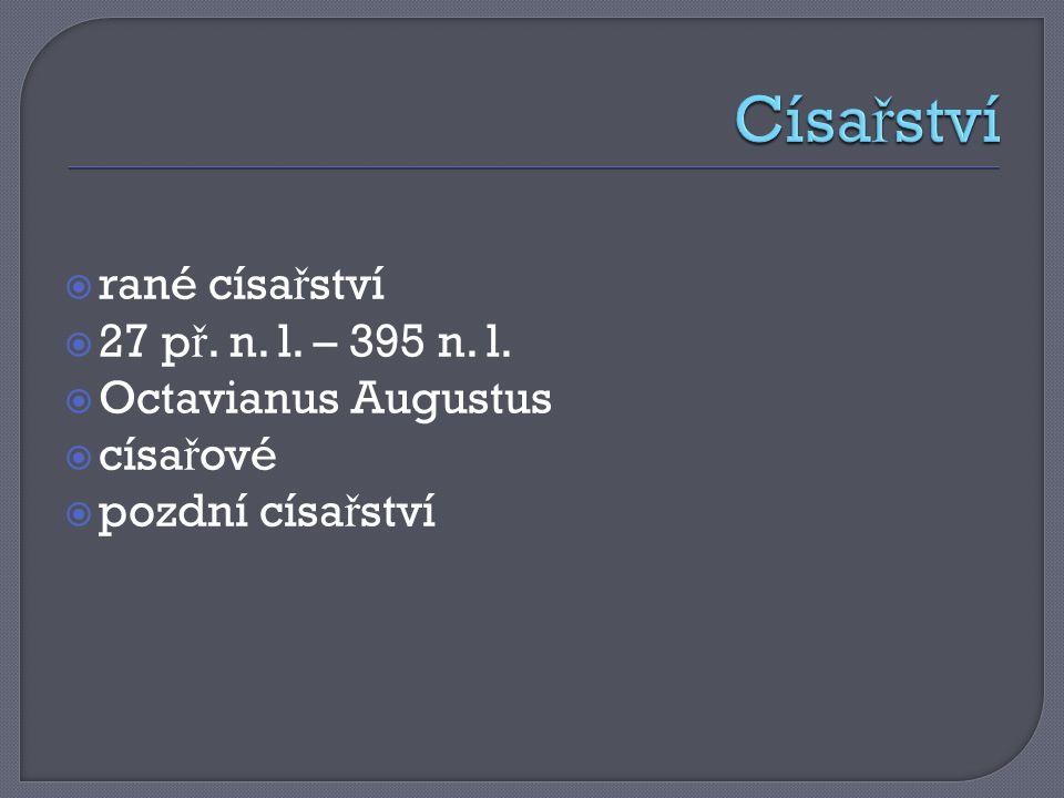  rané císa ř ství  27 p ř. n. l. – 395 n. l.  Octavianus Augustus  císa ř ové  pozdní císa ř ství