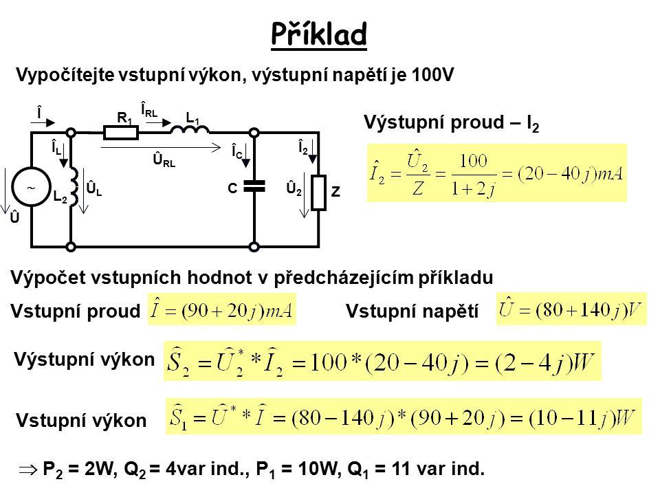 Příklad Vypočítejte vstupní výkon, výstupní napětí je 100V Výstupní proud – I 2 Û Î2Î2 ÛLÛL Û RL Î RL ÎCÎC  R1R1 C L1L1 Û2Û2 L2L2 Z ÎLÎL Î Vstupní proud Výpočet vstupních hodnot v předcházejícím příkladu Vstupní napětí Výstupní výkon Vstupní výkon  P 2 = 2W, Q 2 = 4var ind., P 1 = 10W, Q 1 = 11 var ind.