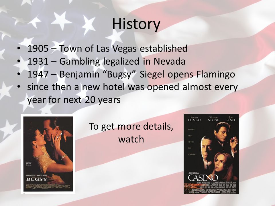 History 1905 – Town of Las Vegas established 1931 – Gambling legalized in Nevada 1947 – Benjamin Bugsy Siegel opens Flamingo since then a new hotel was opened almost every year for next 20 years To get more details, watch