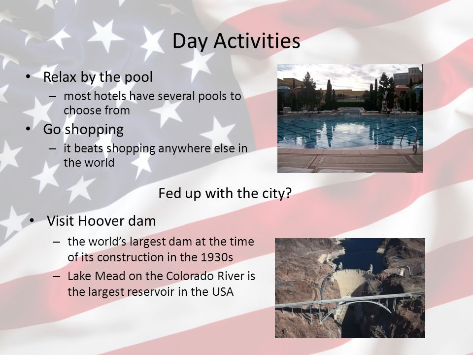 Day Activities Fly to the Grand Canyon – choose from various offers of trips by plane or helicopter Go rafting – experience the Colorado river and a picnic lunch on the beach See Lake Mead on board The Desert Princess – an authentic, three-level, Mississippi-style paddle wheeler
