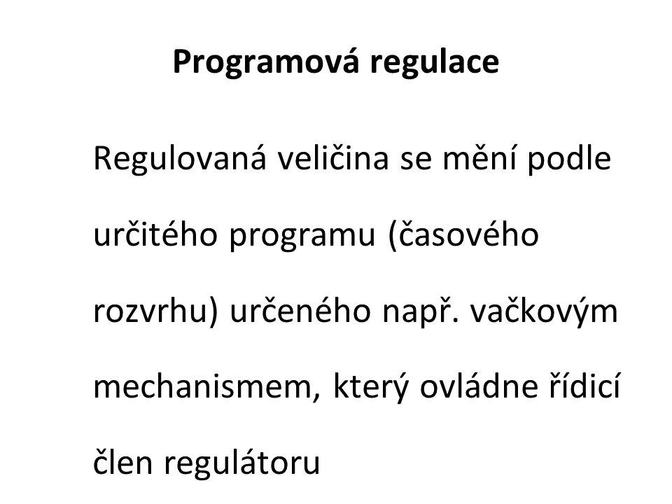 Programová regulace Regulovaná veličina se mění podle určitého programu (časového rozvrhu) určeného např. vačkovým mechanismem, který ovládne řídicí č
