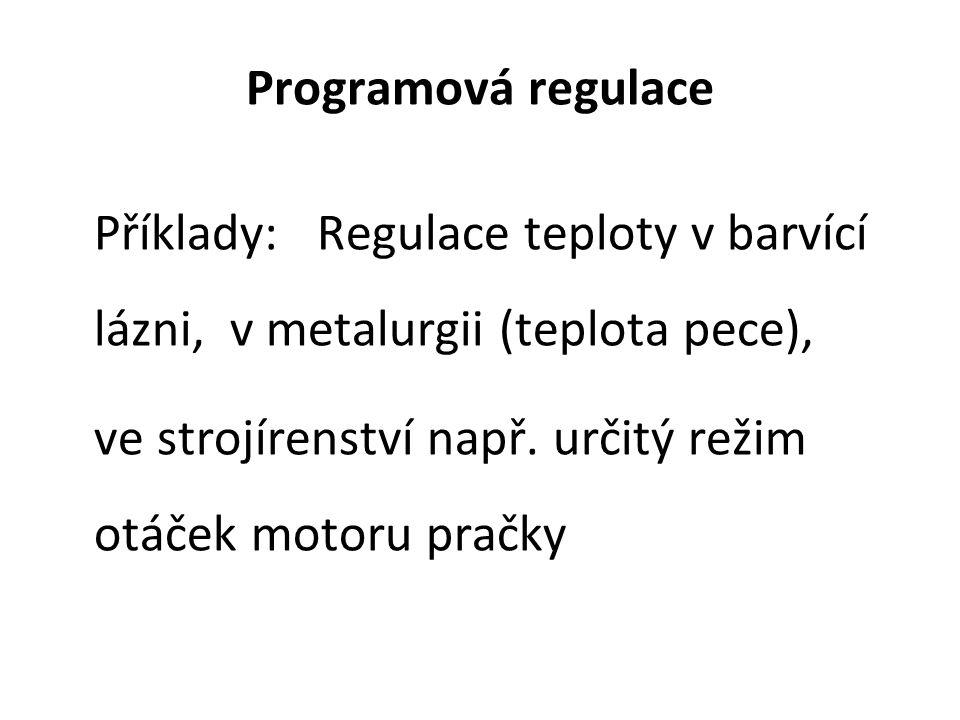 Programová regulace Příklady: Regulace teploty v barvící lázni, v metalurgii (teplota pece), ve strojírenství např. určitý režim otáček motoru pračky