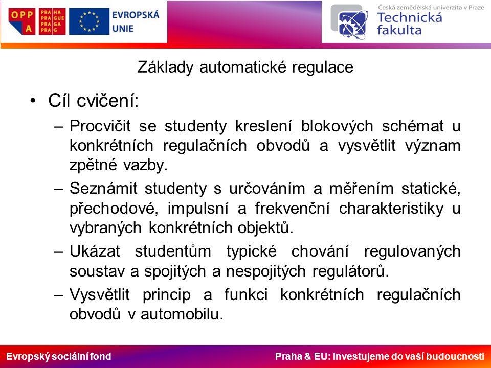 Evropský sociální fond Praha & EU: Investujeme do vaší budoucnosti Základy automatické regulace Cíl cvičení: –Procvičit se studenty kreslení blokových schémat u konkrétních regulačních obvodů a vysvětlit význam zpětné vazby.