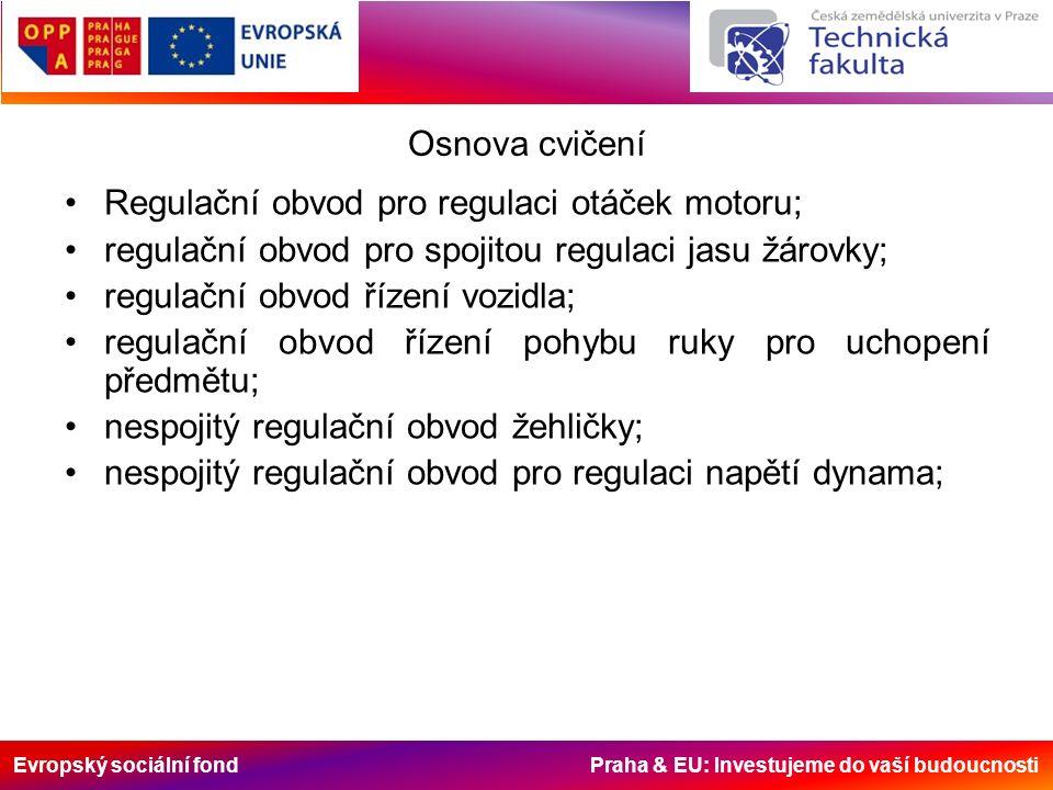 Evropský sociální fond Praha & EU: Investujeme do vaší budoucnosti Osnova cvičení Regulační obvod pro regulaci otáček motoru; regulační obvod pro spojitou regulaci jasu žárovky; regulační obvod řízení vozidla; regulační obvod řízení pohybu ruky pro uchopení předmětu; nespojitý regulační obvod žehličky; nespojitý regulační obvod pro regulaci napětí dynama;
