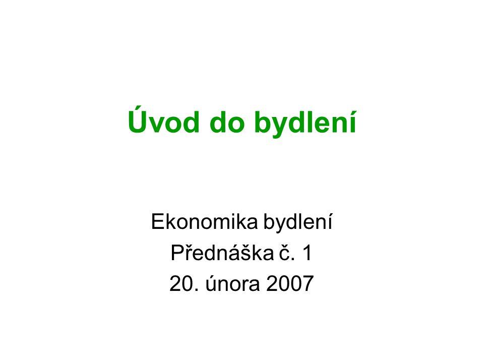 Úvod do bydlení Ekonomika bydlení Přednáška č. 1 20. února 2007