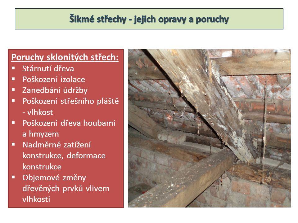 Poruchy sklonitých střech:  Stárnutí dřeva  Poškození izolace  Zanedbání údržby  Poškození střešního pláště - vlhkost  Poškození dřeva houbami a hmyzem  Nadměrné zatížení konstrukce, deformace konstrukce  Objemové změny dřevěných prvků vlivem vlhkosti