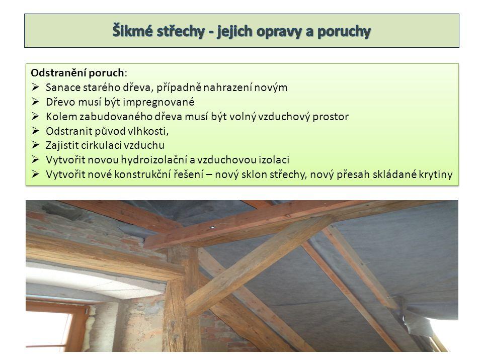 Odstranění poruch:  Sanace starého dřeva, případně nahrazení novým  Dřevo musí být impregnované  Kolem zabudovaného dřeva musí být volný vzduchový prostor  Odstranit původ vlhkosti,  Zajistit cirkulaci vzduchu  Vytvořit novou hydroizolační a vzduchovou izolaci  Vytvořit nové konstrukční řešení – nový sklon střechy, nový přesah skládané krytiny Odstranění poruch:  Sanace starého dřeva, případně nahrazení novým  Dřevo musí být impregnované  Kolem zabudovaného dřeva musí být volný vzduchový prostor  Odstranit původ vlhkosti,  Zajistit cirkulaci vzduchu  Vytvořit novou hydroizolační a vzduchovou izolaci  Vytvořit nové konstrukční řešení – nový sklon střechy, nový přesah skládané krytiny