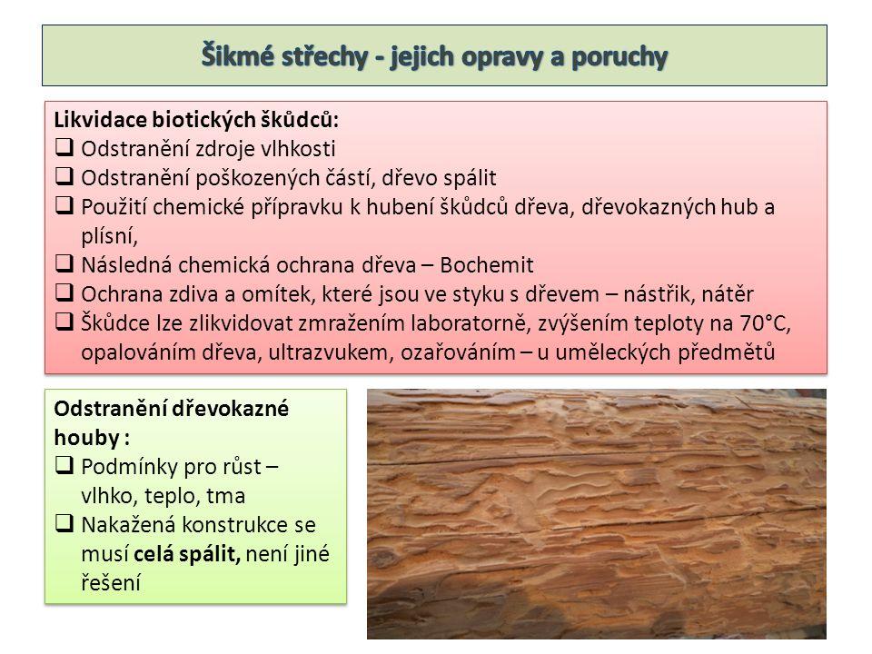 Likvidace biotických škůdců:  Odstranění zdroje vlhkosti  Odstranění poškozených částí, dřevo spálit  Použití chemické přípravku k hubení škůdců dřeva, dřevokazných hub a plísní,  Následná chemická ochrana dřeva – Bochemit  Ochrana zdiva a omítek, které jsou ve styku s dřevem – nástřik, nátěr  Škůdce lze zlikvidovat zmražením laboratorně, zvýšením teploty na 70°C, opalováním dřeva, ultrazvukem, ozařováním – u uměleckých předmětů Likvidace biotických škůdců:  Odstranění zdroje vlhkosti  Odstranění poškozených částí, dřevo spálit  Použití chemické přípravku k hubení škůdců dřeva, dřevokazných hub a plísní,  Následná chemická ochrana dřeva – Bochemit  Ochrana zdiva a omítek, které jsou ve styku s dřevem – nástřik, nátěr  Škůdce lze zlikvidovat zmražením laboratorně, zvýšením teploty na 70°C, opalováním dřeva, ultrazvukem, ozařováním – u uměleckých předmětů Odstranění dřevokazné houby :  Podmínky pro růst – vlhko, teplo, tma  Nakažená konstrukce se musí celá spálit, není jiné řešení Odstranění dřevokazné houby :  Podmínky pro růst – vlhko, teplo, tma  Nakažená konstrukce se musí celá spálit, není jiné řešení