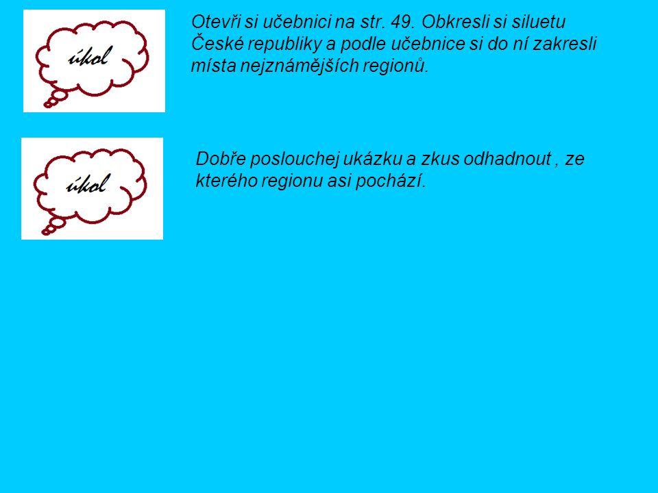 Otevři si učebnici na str. 49. Obkresli si siluetu České republiky a podle učebnice si do ní zakresli místa nejznámějších regionů. Dobře poslouchej uk