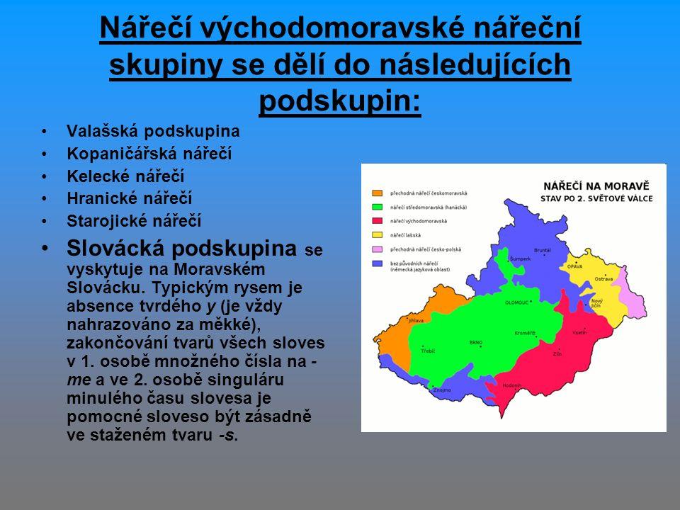 Nářečí východomoravské nářeční skupiny se dělí do následujících podskupin: Valašská podskupina Kopaničářská nářečí Kelecké nářečí Hranické nářečí Starojické nářečí Slovácká podskupina se vyskytuje na Moravském Slovácku.