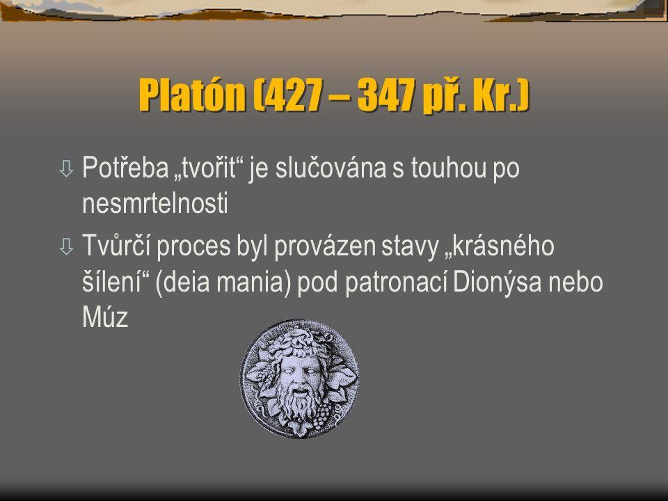 """Platón (427 – 347 př. Kr.) ò Potřeba """"tvořit"""" je slučována s touhou po nesmrtelnosti ò Tvůrčí proces byl provázen stavy """"krásného šílení"""" (deia mania)"""