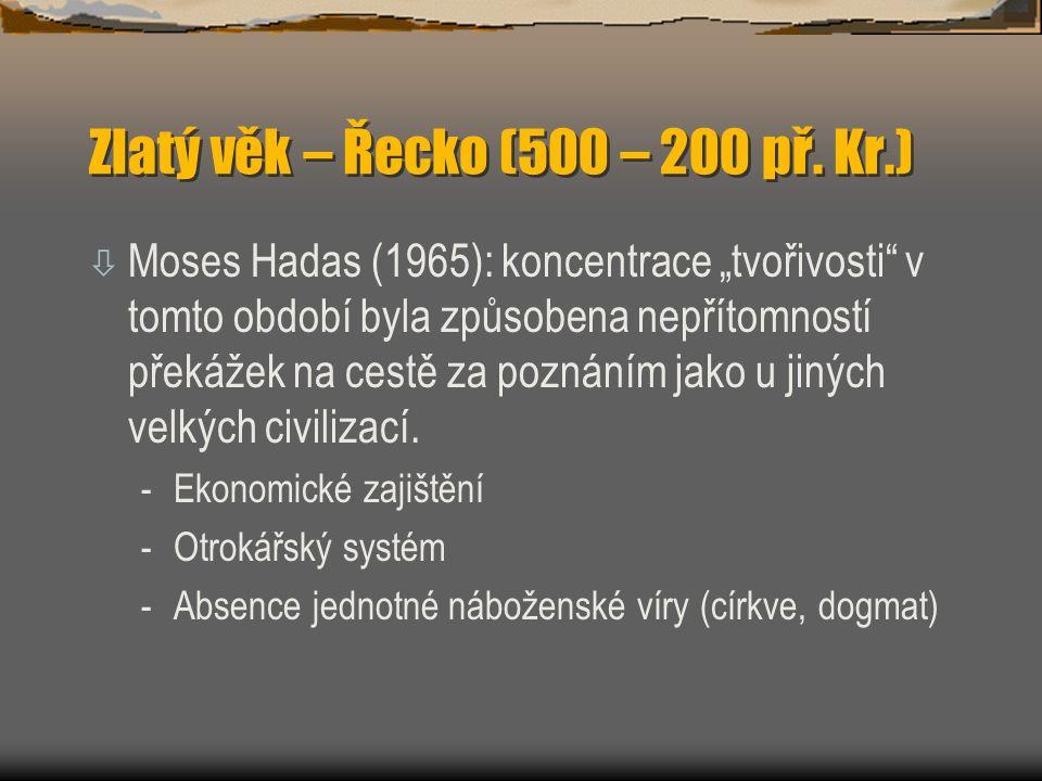"""Zlatý věk – Řecko (500 – 200 př. Kr.) ò Moses Hadas (1965): koncentrace """"tvořivosti"""" v tomto období byla způsobena nepřítomností překážek na cestě za"""