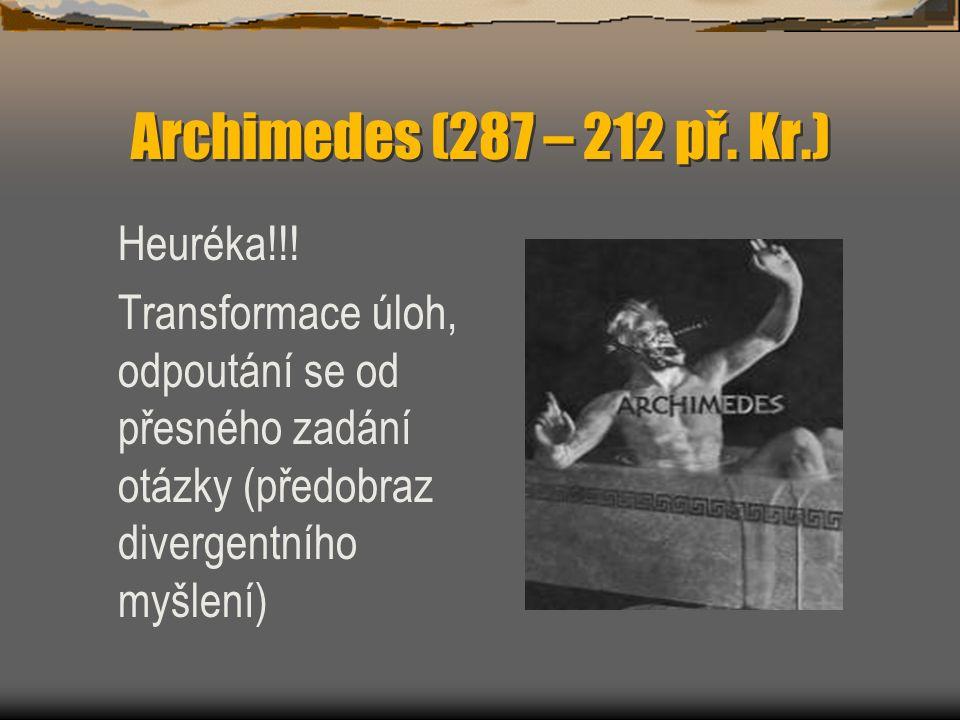Archimedes (287 – 212 př. Kr.) Heuréka!!! Transformace úloh, odpoutání se od přesného zadání otázky (předobraz divergentního myšlení)