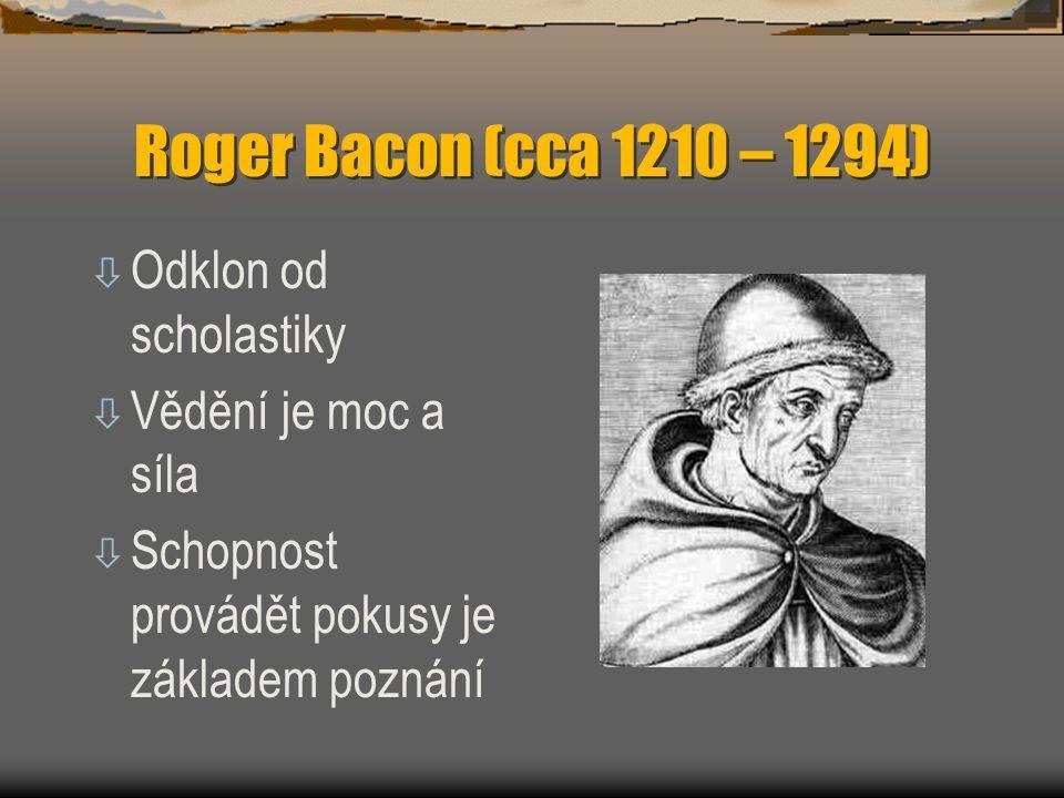Roger Bacon (cca 1210 – 1294) ò Odklon od scholastiky ò Vědění je moc a síla ò Schopnost provádět pokusy je základem poznání