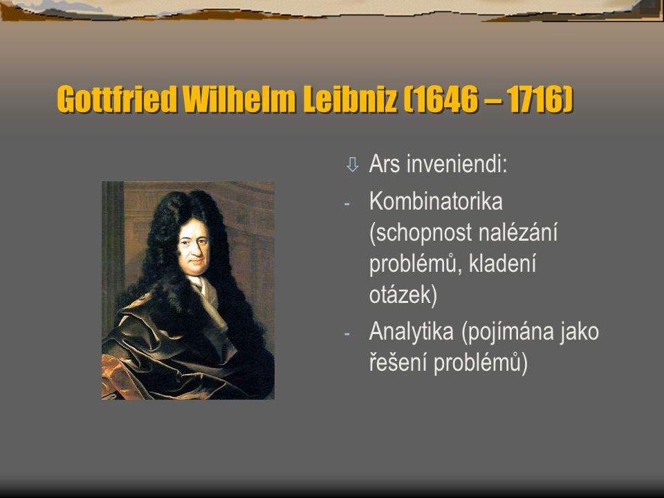 Gottfried Wilhelm Leibniz (1646 – 1716) ò Ars inveniendi: - Kombinatorika (schopnost nalézání problémů, kladení otázek) - Analytika (pojímána jako řešení problémů)