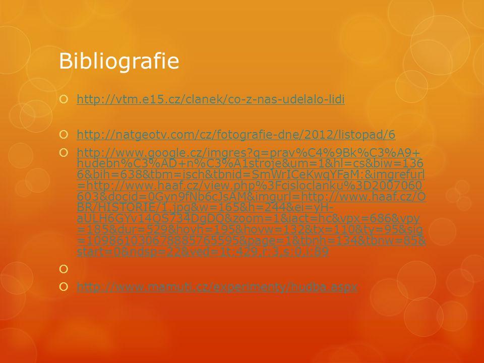 Bibliografie  http://vtm.e15.cz/clanek/co-z-nas-udelalo-lidi http://vtm.e15.cz/clanek/co-z-nas-udelalo-lidi  http://natgeotv.com/cz/fotografie-dne/2012/listopad/6 http://natgeotv.com/cz/fotografie-dne/2012/listopad/6  http://www.google.cz/imgres?q=prav%C4%9Bk%C3%A9+ hudebn%C3%AD+n%C3%A1stroje&um=1&hl=cs&biw=136 6&bih=638&tbm=isch&tbnid=SmWrICeKwqYFaM:&imgrefurl =http://www.haaf.cz/view.php%3Fcisloclanku%3D2007060 603&docid=0Gyn9fNb6cJsAM&imgurl=http://www.haaf.cz/O BR/HISTORIE/1.jpg&w=165&h=244&ei=yH- aULH6GYv14QS734DgDQ&zoom=1&iact=hc&vpx=686&vpy =185&dur=529&hovh=195&hovw=132&tx=110&ty=95&sig =109861030678885765595&page=1&tbnh=134&tbnw=85& start=0&ndsp=22&ved=1t:429,r:3,s:0,i:89 http://www.google.cz/imgres?q=prav%C4%9Bk%C3%A9+ hudebn%C3%AD+n%C3%A1stroje&um=1&hl=cs&biw=136 6&bih=638&tbm=isch&tbnid=SmWrICeKwqYFaM:&imgrefurl =http://www.haaf.cz/view.php%3Fcisloclanku%3D2007060 603&docid=0Gyn9fNb6cJsAM&imgurl=http://www.haaf.cz/O BR/HISTORIE/1.jpg&w=165&h=244&ei=yH- aULH6GYv14QS734DgDQ&zoom=1&iact=hc&vpx=686&vpy =185&dur=529&hovh=195&hovw=132&tx=110&ty=95&sig =109861030678885765595&page=1&tbnh=134&tbnw=85& start=0&ndsp=22&ved=1t:429,r:3,s:0,i:89   http://www.mamuti.cz/experimenty/hudba.aspx http://www.mamuti.cz/experimenty/hudba.aspx