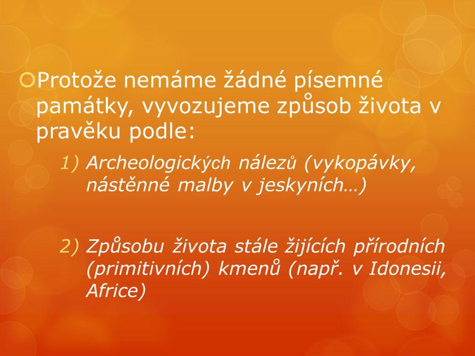 Protože nemáme žádné písemné památky, vyvozujeme způsob života v pravěku podle: 1)Archeologick ých nález ů (vykopávky, nástěnné malby v jeskyních…) 2)Způsobu života stále žijících přírodních (primitivních) kmenů (např.