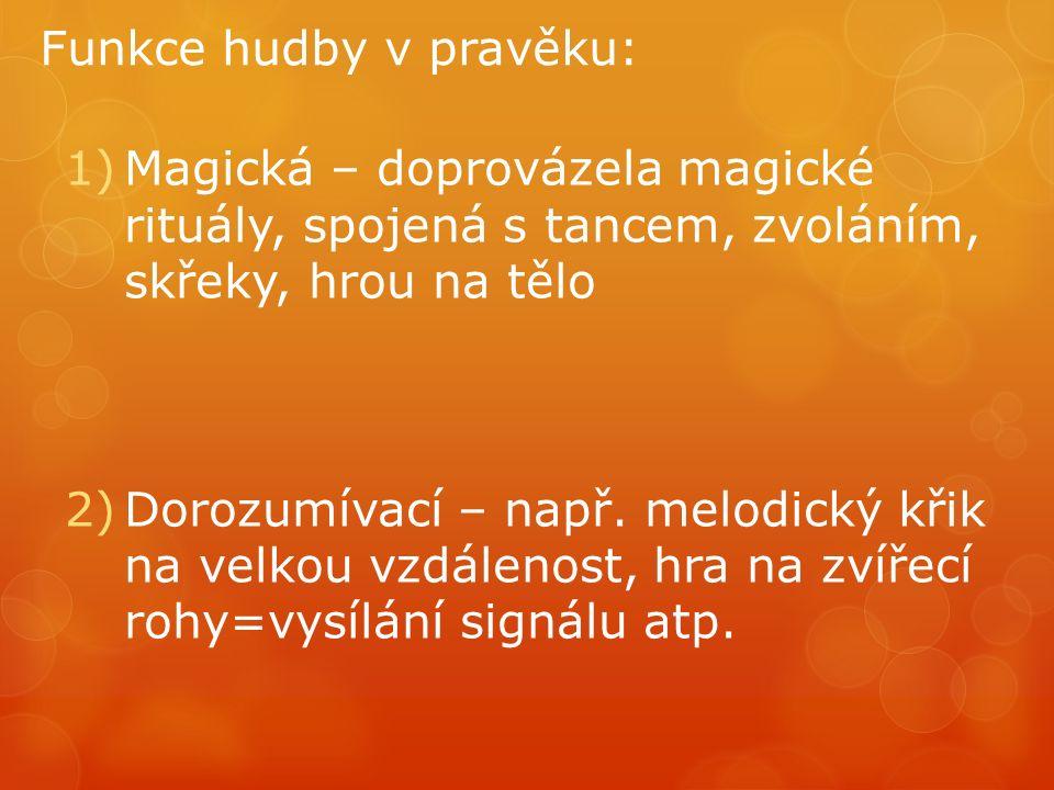 Funkce hudby v pravěku: 1)Magická – doprovázela magické rituály, spojená s tancem, zvoláním, skřeky, hrou na tělo 2)Dorozumívací – např.