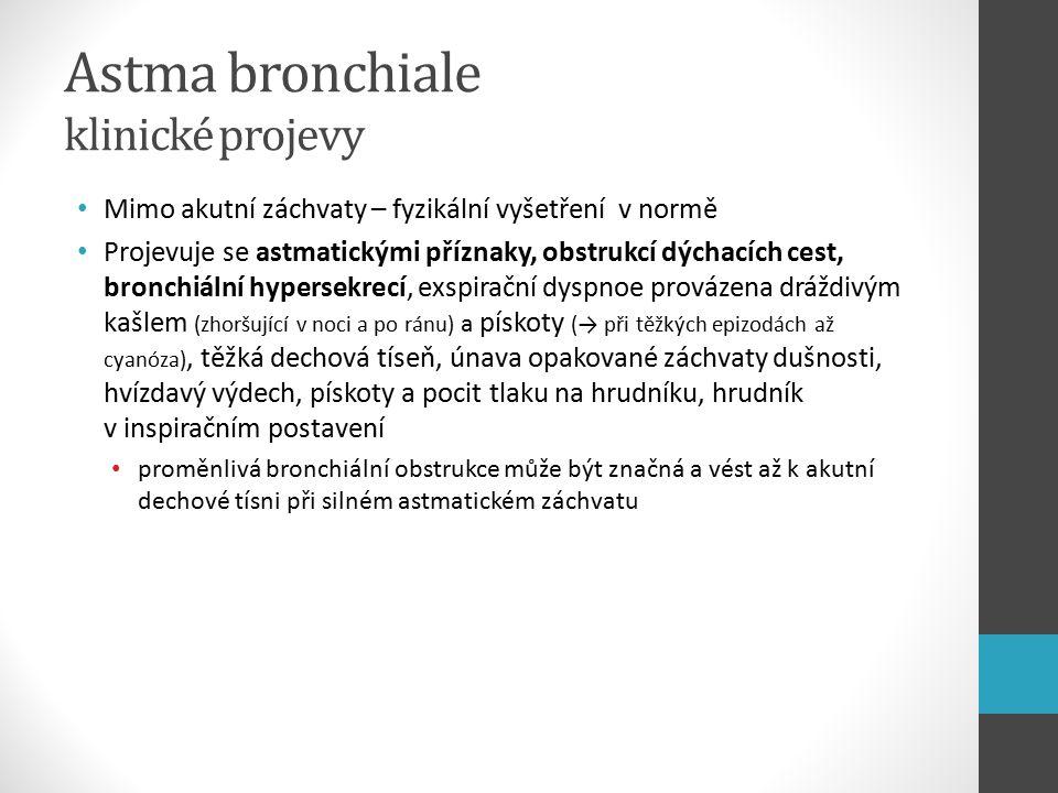 Astma bronchiale klinické projevy Mimo akutní záchvaty – fyzikální vyšetření v normě Projevuje se astmatickými příznaky, obstrukcí dýchacích cest, bronchiální hypersekrecí, exspirační dyspnoe provázena dráždivým kašlem (zhoršující v noci a po ránu) a pískoty (→ při těžkých epizodách až cyanóza), těžká dechová tíseň, únava opakované záchvaty dušnosti, hvízdavý výdech, pískoty a pocit tlaku na hrudníku, hrudník v inspiračním postavení proměnlivá bronchiální obstrukce může být značná a vést až k akutní dechové tísni při silném astmatickém záchvatu