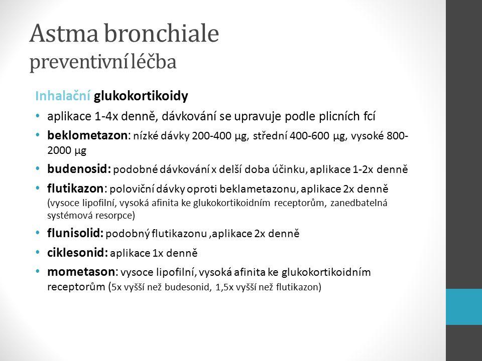 Astma bronchiale preventivní léčba Inhalační glukokortikoidy aplikace 1-4x denně, dávkování se upravuje podle plicních fcí beklometazon: nízké dávky 200-400 µg, střední 400-600 µg, vysoké 800- 2000 µg budenosid: podobné dávkování x delší doba účinku, aplikace 1-2x denně flutikazon: poloviční dávky oproti beklametazonu, aplikace 2x denně (vysoce lipofilní, vysoká afinita ke glukokortikoidním receptorům, zanedbatelná systémová resorpce) flunisolid: podobný flutikazonu,aplikace 2x denně ciklesonid: aplikace 1x denně mometason: vysoce lipofilní, vysoká afinita ke glukokortikoidním receptorům ( 5x vyšší než budesonid, 1,5x vyšší než flutikazon)