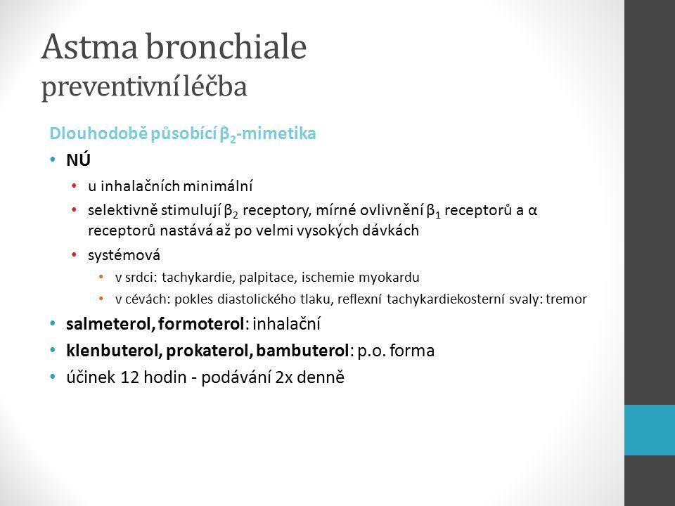 Astma bronchiale preventivní léčba Dlouhodobě působící β 2 -mimetika NÚ u inhalačních minimální selektivně stimulují β 2 receptory, mírné ovlivnění β 1 receptorů a α receptorů nastává až po velmi vysokých dávkách systémová v srdci: tachykardie, palpitace, ischemie myokardu v cévách: pokles diastolického tlaku, reflexní tachykardiekosterní svaly: tremor salmeterol, formoterol: inhalační klenbuterol, prokaterol, bambuterol: p.o.
