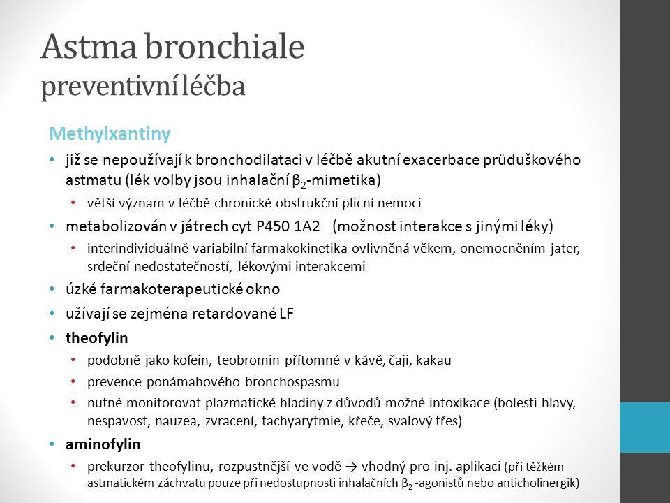 Astma bronchiale preventivní léčba Methylxantiny již se nepoužívají k bronchodilataci v léčbě akutní exacerbace průduškového astmatu (lék volby jsou inhalační β 2 -mimetika) větší význam v léčbě chronické obstrukční plicní nemoci metabolizován v játrech cyt P450 1A2 (možnost interakce s jinými léky) interindividuálně variabilní farmakokinetika ovlivněná věkem, onemocněním jater, srdeční nedostatečností, lékovými interakcemi úzké farmakoterapeutické okno užívají se zejména retardované LF theofylin podobně jako kofein, teobromin přítomné v kávě, čaji, kakau prevence ponámahového bronchospasmu nutné monitorovat plazmatické hladiny z důvodů možné intoxikace (bolesti hlavy, nespavost, nauzea, zvracení, tachyarytmie, křeče, svalový třes) aminofylin prekurzor theofylinu, rozpustnější ve vodě → vhodný pro inj.