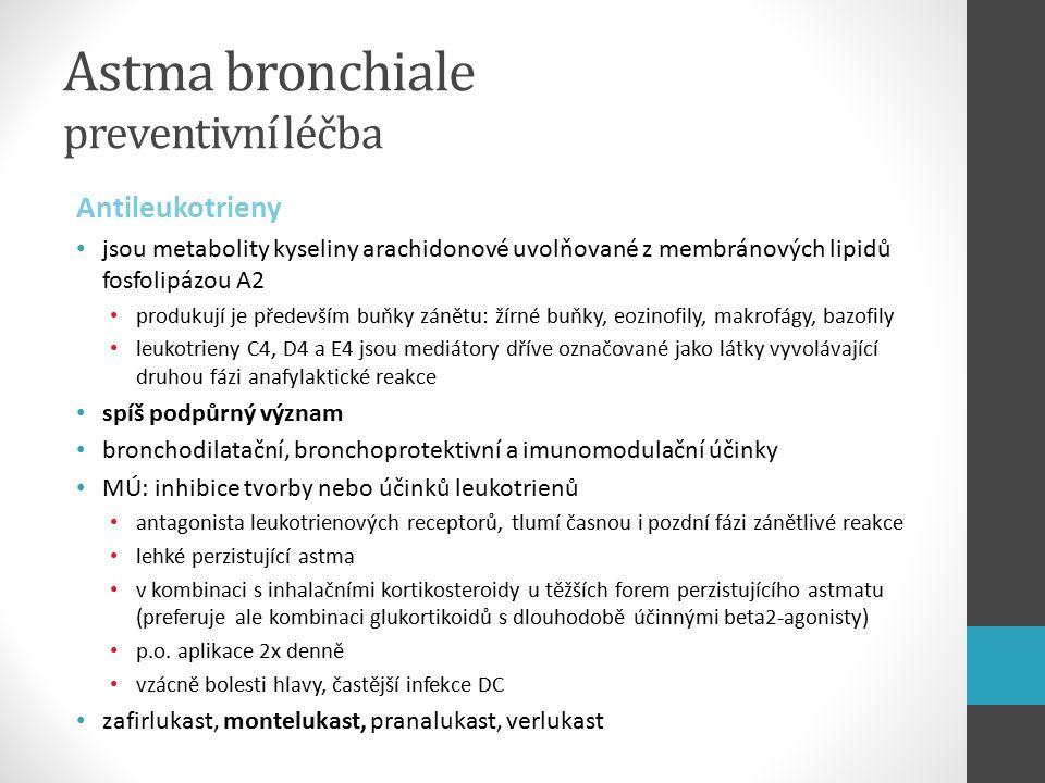 Astma bronchiale preventivní léčba Antileukotrieny jsou metabolity kyseliny arachidonové uvolňované z membránových lipidů fosfolipázou A2 produkují je především buňky zánětu: žírné buňky, eozinofily, makrofágy, bazofily leukotrieny C4, D4 a E4 jsou mediátory dříve označované jako látky vyvolávající druhou fázi anafylaktické reakce spíš podpůrný význam bronchodilatační, bronchoprotektivní a imunomodulační účinky MÚ: inhibice tvorby nebo účinků leukotrienů antagonista leukotrienových receptorů, tlumí časnou i pozdní fázi zánětlivé reakce lehké perzistující astma v kombinaci s inhalačními kortikosteroidy u těžších forem perzistujícího astmatu (preferuje ale kombinaci glukortikoidů s dlouhodobě účinnými beta2-agonisty) p.o.